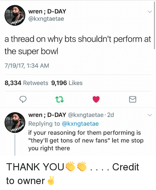 "Memes, Super Bowl, and Thank You: wren ; D-DAY  @kxngtaetae  a thread on why bts shouldn't perform at  the super bowl  7/19/17, 1:34 AM  8,334 Retweets 9,196 Likes  wren ; D-DAY @kxngtaetae 2d  Replying to @kxngtaetae  if your reasoning for them performing is  ""they'll get tons of new fans"" let me stop  you right there THANK YOU👏👏 . . . . Credit to owner✌"