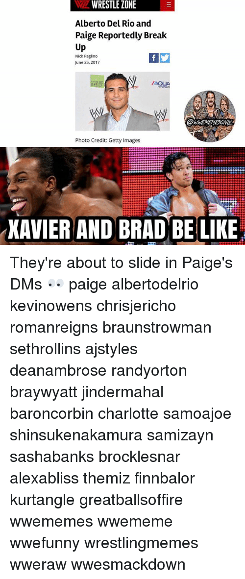 Be Like, Memes, and Charlotte: WRESTLE  ZONE  Alberto Del Rio and  Paige Reportedly Brea  Up  Nick Paglino  June 25, 2017  RELIEF  @WMEMEME5GNy.  Photo Credit: Getty Images  XAVIER AND BRAD BE LIKE They're about to slide in Paige's DMs 👀 paige albertodelrio kevinowens chrisjericho romanreigns braunstrowman sethrollins ajstyles deanambrose randyorton braywyatt jindermahal baroncorbin charlotte samoajoe shinsukenakamura samizayn sashabanks brocklesnar alexabliss themiz finnbalor kurtangle greatballsoffire wwememes wwememe wwefunny wrestlingmemes wweraw wwesmackdown