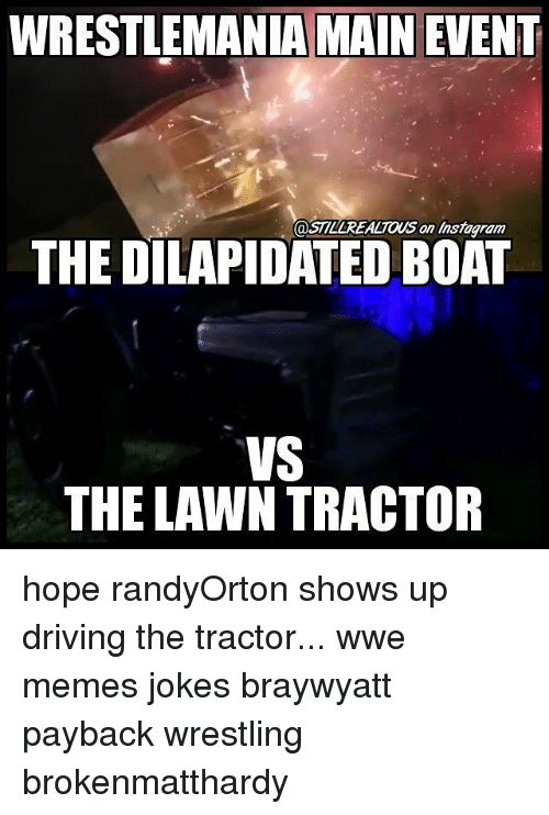 Main Event: WRESTLEMANIA MAIN EVENT  @STLLREALTOUS an Instagram  THE DILAPIDATED BOAT  VS  THE LAWN TRACTOR hope randyOrton shows up driving the tractor... wwe memes jokes braywyatt payback wrestling brokenmatthardy