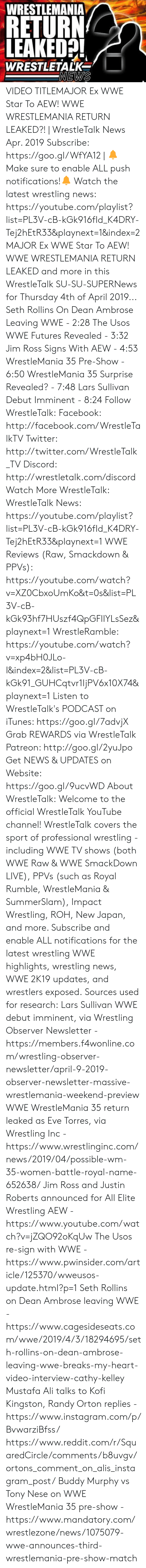 raw wwe: WRESTLEMANIA  RETURN  LEAKED!  WRESTLETALKe  NEWS VIDEO TITLEMAJOR Ex WWE Star To AEW! WWE WRESTLEMANIA RETURN LEAKED?! | WrestleTalk News Apr. 2019 Subscribe: https://goo.gl/WfYA12 | 🔔Make sure to enable ALL push notifications!🔔 Watch the latest wrestling news: https://youtube.com/playlist?list=PL3V-cB-kGk916fId_K4DRY-Tej2hEtR33&playnext=1&index=2    MAJOR Ex WWE Star To AEW! WWE WRESTLEMANIA RETURN LEAKED and more in this WrestleTalk SU-SU-SUPERNews for Thursday 4th of April 2019...  Seth Rollins On Dean Ambrose Leaving WWE - 2:28 The Usos WWE Futures Revealed - 3:32 Jim Ross Signs With AEW - 4:53 WrestleMania 35 Pre-Show - 6:50 WrestleMania 35 Surprise Revealed? - 7:48 Lars Sullivan Debut Imminent - 8:24  Follow WrestleTalk: Facebook: http://facebook.com/WrestleTalkTV Twitter: http://twitter.com/WrestleTalk_TV Discord: http://wrestletalk.com/discord  Watch More WrestleTalk: WrestleTalk News: https://youtube.com/playlist?list=PL3V-cB-kGk916fId_K4DRY-Tej2hEtR33&playnext=1  WWE Reviews (Raw, Smackdown & PPVs): https://youtube.com/watch?v=XZ0CbxoUmKo&t=0s&list=PL3V-cB-kGk93hf7HUszf4QpGFIIYLsSez&playnext=1  WrestleRamble: https://youtube.com/watch?v=xp4bH0JLo-I&index=2&list=PL3V-cB-kGk91_GUHCqtvr1IjPV6x10X74&playnext=1   Listen to WrestleTalk's PODCAST on iTunes: https://goo.gl/7advjX Grab REWARDS via WrestleTalk Patreon: http://goo.gl/2yuJpo Get NEWS & UPDATES on Website: https://goo.gl/9ucvWD  About WrestleTalk: Welcome to the official WrestleTalk YouTube channel! WrestleTalk covers the sport of professional wrestling - including WWE TV shows (both WWE Raw & WWE SmackDown LIVE), PPVs (such as Royal Rumble, WrestleMania & SummerSlam), Impact Wrestling, ROH, New Japan, and more. Subscribe and enable ALL notifications for the latest wrestling WWE highlights, wrestling news, WWE 2K19 updates, and wrestlers exposed.  Sources used for research: Lars Sullivan WWE debut imminent, via Wrestling Observer Newsletter - https://members.f4wonline.com/wrestling-observer-newsletter/april-9-2019-observer-newsletter-massive-wrestlemania-weekend-preview WWE WrestleMania 35 return leaked as Eve Torres, via Wrestling Inc - https://www.wrestlinginc.com/news/2019/04/possible-wm-35-women-battle-royal-name-652638/ Jim Ross and Justin Roberts announced for All Elite Wrestling AEW - https://www.youtube.com/watch?v=jZQO92oKqUw The Usos re-sign with WWE - https://www.pwinsider.com/article/125370/wweusos-update.html?p=1 Seth Rollins on Dean Ambrose leaving WWE - https://www.cagesideseats.com/wwe/2019/4/3/18294695/seth-rollins-on-dean-ambrose-leaving-wwe-breaks-my-heart-video-interview-cathy-kelley Mustafa Ali talks to Kofi Kingston, Randy Orton replies - https://www.instagram.com/p/BvwarziBfss/ https://www.reddit.com/r/SquaredCircle/comments/b8uvgv/ortons_comment_on_alis_instagram_post/ Buddy Murphy vs Tony Nese on WWE WrestleMania 35 pre-show - https://www.mandatory.com/wrestlezone/news/1075079-wwe-announces-third-wrestlemania-pre-show-match