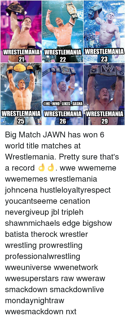 Memes, Wrestling, and World Wrestling Entertainment: WRESTLEMANIA WRESTLEMANIA WRESTLEMANIA  23  21  22  @HE WHOLLIKES SASHA  WRESTLEMANIA WRESTLEMANIA NWRESTLEMANIA  26  29  25 Big Match JAWN has won 6 world title matches at Wrestlemania. Pretty sure that's a record 👌👌. wwe wwememe wwememes wrestlemania johncena hustleloyaltyrespect youcantseeme cenation nevergiveup jbl tripleh shawnmichaels edge bigshow batista therock wrestler wrestling prowrestling professionalwrestling wweuniverse wwenetwork wwesuperstars raw wweraw smackdown smackdownlive mondaynightraw wwesmackdown nxt
