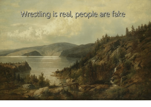 Fake, Wrestling, and Classical Art: Wrestling is real, people are fake