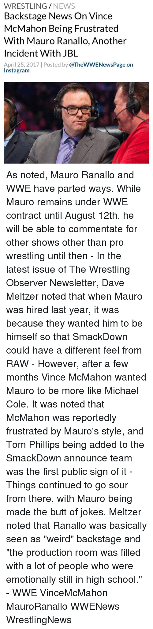 """michael cole: WRESTLING  NEWS  Backstage News On Vince  McMahon Being Frustrated  With Mauro Ranallo, Another  Incident With JBL  April 25, 2017 Posted by  @TheWWENewsPage on  Insta gram As noted, Mauro Ranallo and WWE have parted ways. While Mauro remains under WWE contract until August 12th, he will be able to commentate for other shows other than pro wrestling until then - In the latest issue of The Wrestling Observer Newsletter, Dave Meltzer noted that when Mauro was hired last year, it was because they wanted him to be himself so that SmackDown could have a different feel from RAW - However, after a few months Vince McMahon wanted Mauro to be more like Michael Cole. It was noted that McMahon was reportedly frustrated by Mauro's style, and Tom Phillips being added to the SmackDown announce team was the first public sign of it - Things continued to go sour from there, with Mauro being made the butt of jokes. Meltzer noted that Ranallo was basically seen as """"weird"""" backstage and """"the production room was filled with a lot of people who were emotionally still in high school."""" - WWE VinceMcMahon MauroRanallo WWENews WrestlingNews"""