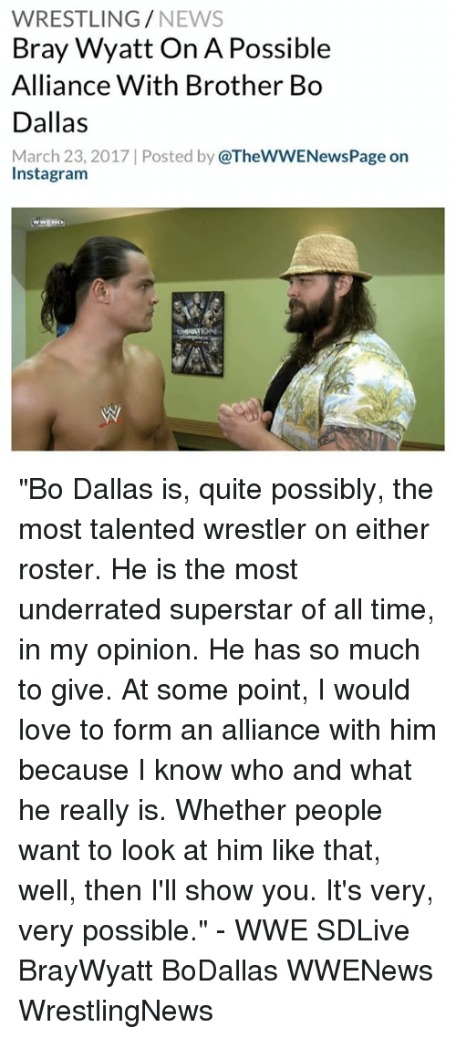 "Memes, 🤖, and Brother: WRESTLING  NEWS  Bray Wyatt On A Possible  Alliance With Brother Bo  Dallas  March 23, 2017 Posted by  @TheWWENewsPage on  Instagram ""Bo Dallas is, quite possibly, the most talented wrestler on either roster. He is the most underrated superstar of all time, in my opinion. He has so much to give. At some point, I would love to form an alliance with him because I know who and what he really is. Whether people want to look at him like that, well, then I'll show you. It's very, very possible."" - WWE SDLive BrayWyatt BoDallas WWENews WrestlingNews"