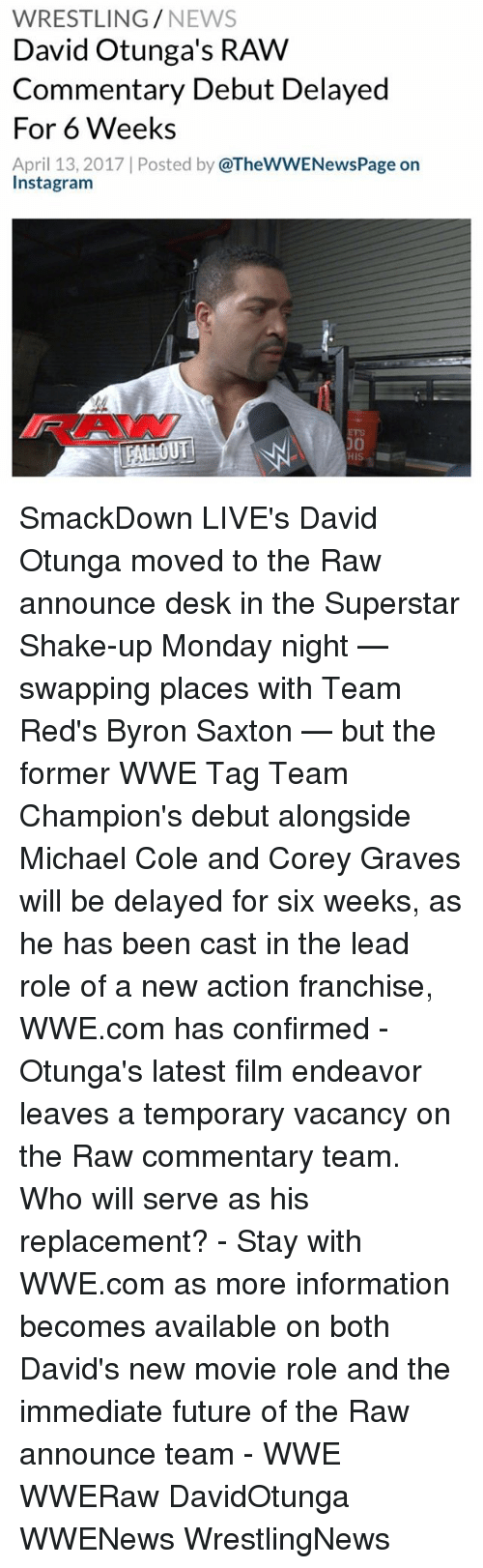 michael cole: WRESTLING  NEWS  David Otunga's RAW  Commentary Debut Delayed  For 6 Weeks  April 13, 2017 Posted by  @TheWWENewsPage on  Instagram  TRALLOUT SmackDown LIVE's David Otunga moved to the Raw announce desk in the Superstar Shake-up Monday night — swapping places with Team Red's Byron Saxton — but the former WWE Tag Team Champion's debut alongside Michael Cole and Corey Graves will be delayed for six weeks, as he has been cast in the lead role of a new action franchise, WWE.com has confirmed - Otunga's latest film endeavor leaves a temporary vacancy on the Raw commentary team. Who will serve as his replacement? - Stay with WWE.com as more information becomes available on both David's new movie role and the immediate future of the Raw announce team - WWE WWERaw DavidOtunga WWENews WrestlingNews