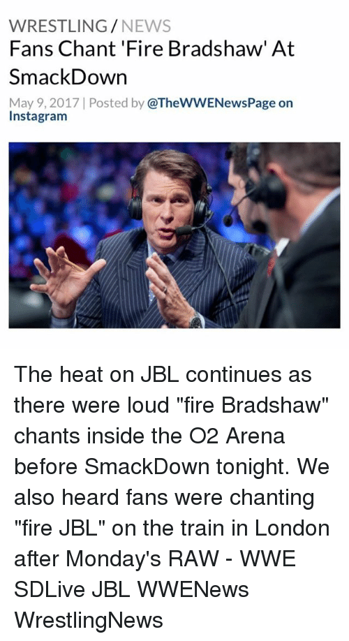 "raw wwe: WRESTLING  NEWS  Fans Chant 'Fire Bradshaw' At  SmackDown  May 9, 2017 Posted by  @TheWWENewsPage on  Insta gram The heat on JBL continues as there were loud ""fire Bradshaw"" chants inside the O2 Arena before SmackDown tonight. We also heard fans were chanting ""fire JBL"" on the train in London after Monday's RAW - WWE SDLive JBL WWENews WrestlingNews"