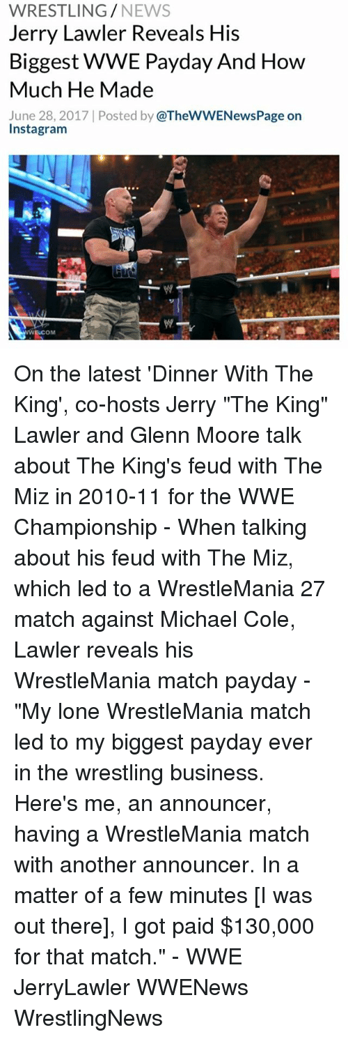 """michael cole: WRESTLING/NEWS  Jerry Lawler Reveals His  Biggest WWE Payday And How  Much He Made  June 28, 2017   Posted by @TheWWENewsPage or  Instagram  919  ECOM On the latest 'Dinner With The King', co-hosts Jerry """"The King"""" Lawler and Glenn Moore talk about The King's feud with The Miz in 2010-11 for the WWE Championship - When talking about his feud with The Miz, which led to a WrestleMania 27 match against Michael Cole, Lawler reveals his WrestleMania match payday - """"My lone WrestleMania match led to my biggest payday ever in the wrestling business. Here's me, an announcer, having a WrestleMania match with another announcer. In a matter of a few minutes [I was out there], I got paid $130,000 for that match."""" - WWE JerryLawler WWENews WrestlingNews"""