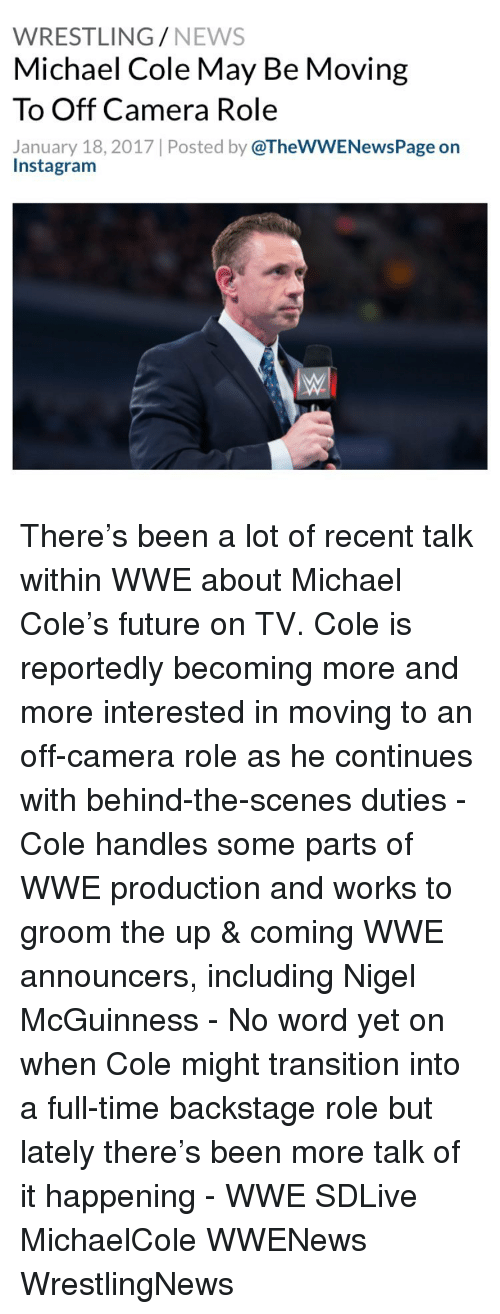 michael cole: WRESTLING  NEWS  Michael Cole May Be Moving  To Off Camera Role  January 18, 2017 Posted by  @TheWWENewsPage on  Instagram There's been a lot of recent talk within WWE about Michael Cole's future on TV. Cole is reportedly becoming more and more interested in moving to an off-camera role as he continues with behind-the-scenes duties - Cole handles some parts of WWE production and works to groom the up & coming WWE announcers, including Nigel McGuinness - No word yet on when Cole might transition into a full-time backstage role but lately there's been more talk of it happening - WWE SDLive MichaelCole WWENews WrestlingNews
