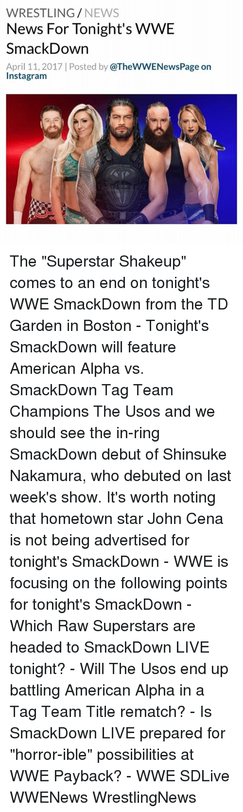 "td garden: WRESTLING  NEWS  News For Tonight's WWE  SmackDown  April 11, 2017 l Posted by  @TheWWENewsPage on  Insta gram The ""Superstar Shakeup"" comes to an end on tonight's WWE SmackDown from the TD Garden in Boston - Tonight's SmackDown will feature American Alpha vs. SmackDown Tag Team Champions The Usos and we should see the in-ring SmackDown debut of Shinsuke Nakamura, who debuted on last week's show. It's worth noting that hometown star John Cena is not being advertised for tonight's SmackDown - WWE is focusing on the following points for tonight's SmackDown - Which Raw Superstars are headed to SmackDown LIVE tonight? - Will The Usos end up battling American Alpha in a Tag Team Title rematch? - Is SmackDown LIVE prepared for ""horror-ible"" possibilities at WWE Payback? - WWE SDLive WWENews WrestlingNews"