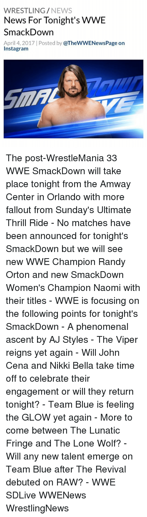 raw wwe: WRESTLING  NEWS  News For Tonight's WWE  SmackDown  April 4, 2017 Posted by @TheWWENewsPage on  Instagram The post-WrestleMania 33 WWE SmackDown will take place tonight from the Amway Center in Orlando with more fallout from Sunday's Ultimate Thrill Ride - No matches have been announced for tonight's SmackDown but we will see new WWE Champion Randy Orton and new SmackDown Women's Champion Naomi with their titles - WWE is focusing on the following points for tonight's SmackDown - A phenomenal ascent by AJ Styles - The Viper reigns yet again - Will John Cena and Nikki Bella take time off to celebrate their engagement or will they return tonight? - Team Blue is feeling the GLOW yet again - More to come between The Lunatic Fringe and The Lone Wolf? - Will any new talent emerge on Team Blue after The Revival debuted on RAW? - WWE SDLive WWENews WrestlingNews