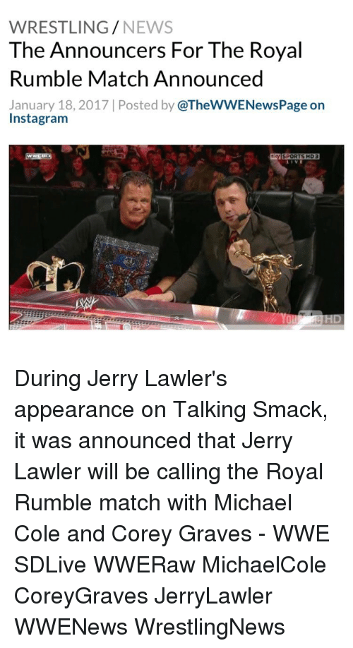michael cole: WRESTLING  NEWS  The Announcers For The Royal  Rumble Match Announced  January 18, 2017 Posted by  @TheWWENewsPage on  Instagram  SPORTS HD 3 During Jerry Lawler's appearance on Talking Smack, it was announced that Jerry Lawler will be calling the Royal Rumble match with Michael Cole and Corey Graves - WWE SDLive WWERaw MichaelCole CoreyGraves JerryLawler WWENews WrestlingNews