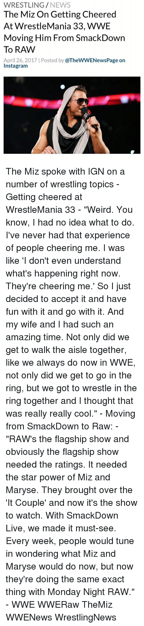 "raw wwe: WRESTLING  NEWS  The Miz On Getting Cheered  At WrestleMania 33, WWE  Moving Him From SmackDown  To RAW  April 26, 2017 Posted by  @TheWWENewsPage on  Instagram The Miz spoke with IGN on a number of wrestling topics - Getting cheered at WrestleMania 33 - ""Weird. You know, I had no idea what to do. I've never had that experience of people cheering me. I was like 'I don't even understand what's happening right now. They're cheering me.' So I just decided to accept it and have fun with it and go with it. And my wife and I had such an amazing time. Not only did we get to walk the aisle together, like we always do now in WWE, not only did we get to go in the ring, but we got to wrestle in the ring together and I thought that was really really cool."" - Moving from SmackDown to Raw: - ""RAW's the flagship show and obviously the flagship show needed the ratings. It needed the star power of Miz and Maryse. They brought over the 'It Couple' and now it's the show to watch. With SmackDown Live, we made it must-see. Every week, people would tune in wondering what Miz and Maryse would do now, but now they're doing the same exact thing with Monday Night RAW."" - WWE WWERaw TheMiz WWENews WrestlingNews"