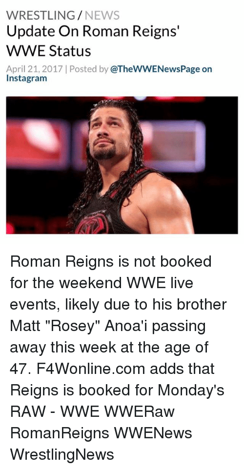 "raw wwe: WRESTLING  NEWS  Update on Roman Reigns  WWWE Status  April 21, 2017 Posted by  @TheWWENewsPage on  Instagram Roman Reigns is not booked for the weekend WWE live events, likely due to his brother Matt ""Rosey"" Anoa'i passing away this week at the age of 47. F4Wonline.com adds that Reigns is booked for Monday's RAW - WWE WWERaw RomanReigns WWENews WrestlingNews"