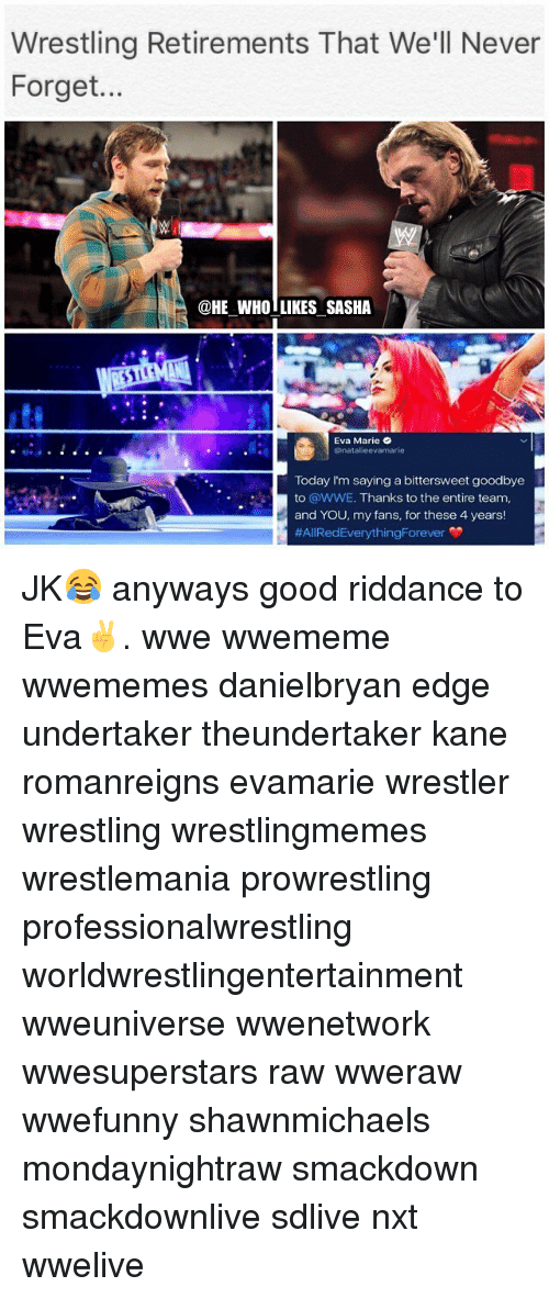 nxt: Wrestling Retirements That We'll Never  Forget...  @HE WHO LIKES SASHA  貸  Eva Marie  @natalieevamarie  Today I'm saying a bittersweet goodbye  to @WWE. Thanks to the entire team,  and YOU, my fans, for these 4 years!  JK😂 anyways good riddance to Eva✌️. wwe wwememe wwememes danielbryan edge undertaker theundertaker kane romanreigns evamarie wrestler wrestling wrestlingmemes wrestlemania prowrestling professionalwrestling worldwrestlingentertainment wweuniverse wwenetwork wwesuperstars raw wweraw wwefunny shawnmichaels mondaynightraw smackdown smackdownlive sdlive nxt wwelive