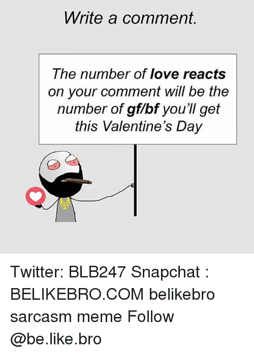 Be Like, Love, and Meme: Write a comment.  The number of love reacts  on your comment will be the  number of gf/bf you'll get  this Valentine's Dajy Twitter: BLB247 Snapchat : BELIKEBRO.COM belikebro sarcasm meme Follow @be.like.bro
