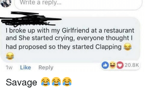 Crying, Savage, and Restaurant: Write  a  reply..  I broke up with my Girlfriend at a restaurant  and She started crying, everyone thought l  had proposed so they started Clapping  1w Like Reply  Savage 😂😂😂