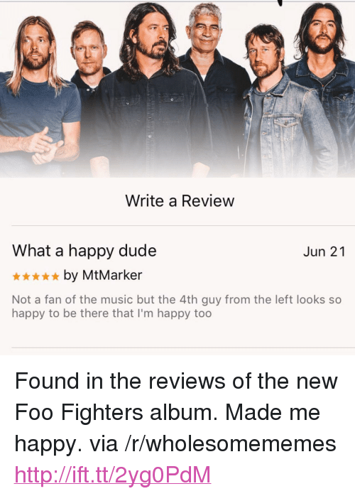 """Foo Fighters: Write a Review  What a happy dude  *by MtMarker  Not a fan of the music but the 4th guy from the left looks so  Jun 21  happy to be there that I'm happy too <p>Found in the reviews of the new Foo Fighters album. Made me happy. via /r/wholesomememes <a href=""""http://ift.tt/2yg0PdM"""">http://ift.tt/2yg0PdM</a></p>"""