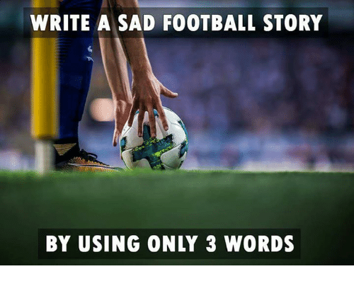 Football, Memes, and Sad: WRITE A SAD FOOTBALL STORY  BY USING ONLY 3 WORDS