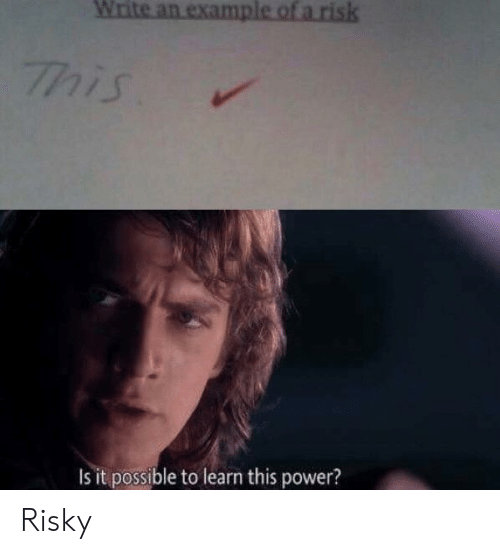 Risky: Write an examp  his  s it possible to learn this power? Risky