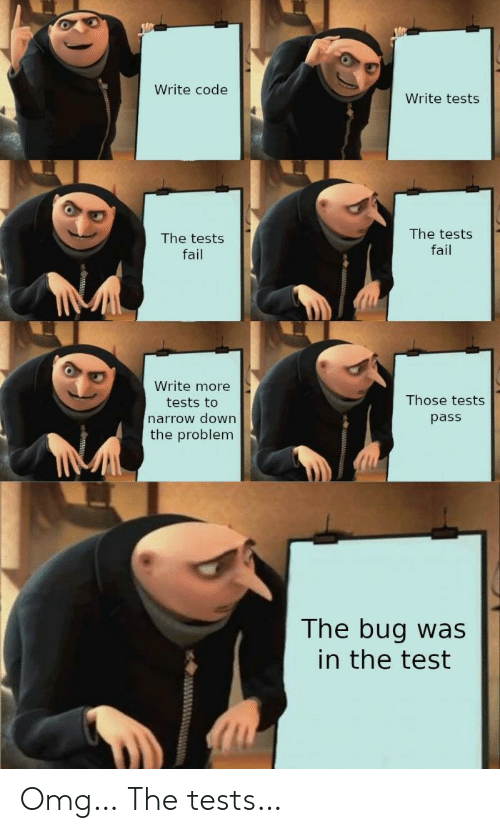 Pass The: Write code  Write tests  The tests  The tests  fail  fail  Write more  Those tests  tests to  narrow down  pass  the problem  The bug was  in the test Omg… The tests…
