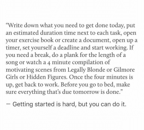 """Legally Blonde: """"Write down what you need to get done today, put  an estimated duration time next to each task, open  your exercise book or create a document, open up  timer, set yourself a deadline and start working. If  you need a break, do a plank for the length of a  song or watch a 4 minute compilation of  motivating scenes from Legally Blonde or Gilmore  Girls or Hidden Figures. Once the four minutes is  up, get back to work. Before you go to bed, make  sure everything that's due tomorrow is done.""""  Getting started is hard, but you can do it."""