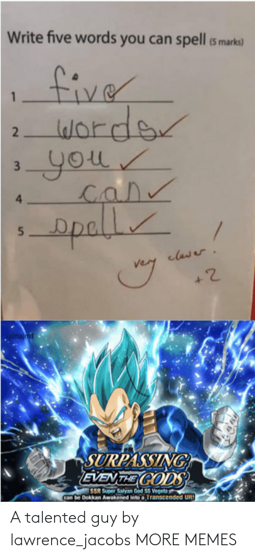 vegeta: Write five words you can spell (5 marks)  fiver  worder  your  4.  opall  clawer.  u/majm1  SURPASSING  EVEN THE CODS  SSR Super Salyan God SS Vegeta  Can be Dokkan Awakened into a Transcended UR!  2  3. A talented guy by lawrence_jacobs MORE MEMES