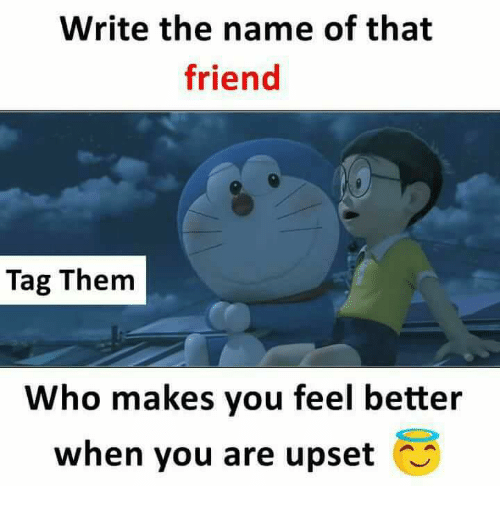 Friends, Memes, and 🤖: Write the name of that  friend  Tag Them  Who makes you feel better  when you are upset
