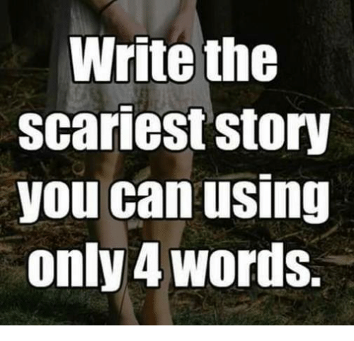 write the scariest story you can using only 4 words meme. Black Bedroom Furniture Sets. Home Design Ideas