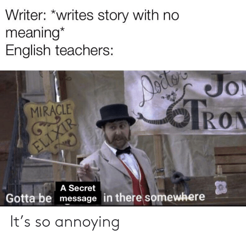 So Annoying: Writer: *writes story with no  meaning*  English teachers:  Jo  TRON  MIRACLE  ELIXIR  A Secret  Gotta be message in there somewhere It's so annoying