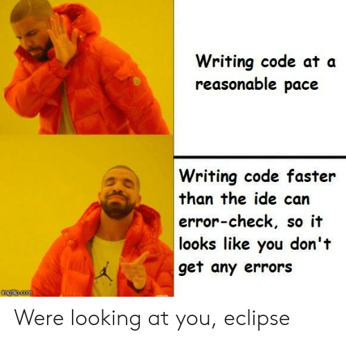 Eclipse: Writing code at a  reasonable pace  Writing code faster  than the ide can  error-check, so it  looks like you don't  get any errors  imgfip.com Were looking at you, eclipse