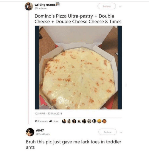 ak47: writing exams  @ikantcare  Follow  Domino's Pizza Ultra-pastry  Double  Cheese +Double Cheese Cheese 8 Times  12:19 PM 30 May 2018  13 Retweets 48 Likes  AK47  Follow  VivaKhalda  Bruh this pic just gave me lack toes in toddler  ants