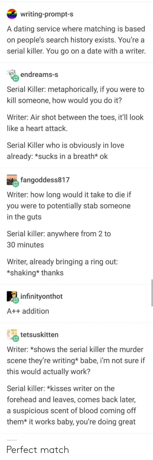 metaphorically: writing-prompt-s  A dating service where matching is based  on people's search history exists. You're a  serial killer. You go on a date with a writer.  endreams-S  Serial Killer: metaphorically, if you were to  kill someone, how would you do it?  Writer: Air shot between the toes, it'Il look  like a heart attack  Serial Killer who is obviously in love  already: *sucks in a breath* ok  fangoddess817  Writer: how long would it take to die if  you were to potentially stab someone  in the quts  Serial killer: anywhere from 2 to  30 minutes  Writer, already bringing a ring out:  *shaking* thanks  infinityonthot  A++ addition  tetsuskitten  Writer: *shows the serial killer the murder  scene they're writing* babe, i'm not sure if  this would actually work?  Serial killer: *kisses writer on the  forehead and leaves, comes back later,  a suspicious scent of blood coming off  them* it works baby, you're doing great Perfect match