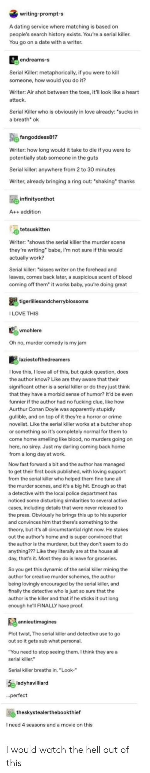 "Murderer: writing-prompt-s  A dating service where matching is based on  people's search history exists. You're a serial killer.  You go on a date with a writer.  endreams-s  Serial Killer: metaphorically, if you were to kill  someone, how would you do it?  Writer: Air shot between the toes, it'll look like a heart  attack  Serial Killer who is obviously in love already: ""sucks in  a breath ok  fangoddess817  Writer: how long would it take to die if you were to  potentially stab someone in the guts  Serial killer: anywhere from 2 to 30 minutes  Writer, already bringing a ring out: ""shaking thanks  infinityonthot  A++ addition  tetsuskitten  Writer: ""shows the serial killer the murder scene  they're writing  actually work?  babe, i'm not sure if this would  Serial killer: ""kisses writer on the forehead and  leaves, comes back later, a suspicious scent of blood  coming off them* it works baby, you're doing great  tigerliliesandcherryblossoms  ILOVE THIS  vmohlere  Oh no, murder comedy is my jam  laziestofthedreamers  Ilove this, I love all of this, but quick question, does  the author know? Like are they aware that their  significant other is a serial killer or do they just think  that they have a morbid sense of humor? It'd be even  funnier if the author had no fucking clue, like how  Aurthur Conan Doyle was apparently stupidly  gulible, and on top of it they're a horror or crime  novelist. Like the serial killer works at a butcher shop  or something so it's completely normal for them to  come home smelling like blood, no murders going on  here, no sirey. Just my darling coming back home  from a long day at work.  Now fast forward a bit and the author has managed  to get their first book published, with loving support  from the serial killer who helped them fine tune all  the murder scenes, and it's a big hit. Enough so that  a detective with the local police department has  noticed some disturbing similarities to several active  cases, including details that were never released to  the press. Obviously he brings this up to his superior  and convinces him that there's something to the  theory, but it's all circumstantial right now. He stakes  out the author's home and is super convinced that  the author is the murderer, but they don't seem to do  anything??? Like they literally are at the house all  day, that's it. Most they do is leave for groceries.  So you get this dynamic of the serial killer mining the  author for creative murder schemes, the author  being lovingly encouraged by the serial killer, and  finally the detective who is just so sure that the  author is the killer and that if he sticks it out long  enough he'll FINALLY have proof.  annieutimagines  Plot twist, The serial killer and detective use to go  out so it gets sub what personal.  ""You need to stop seeing them. I think they are a  serial killer.""  Serial killer breaths in. ""Look-""  ladyhavilliard  ..perfect  theskystealerthebookthief  I need 4 seasons and a movie on this I would watch the hell out of this"
