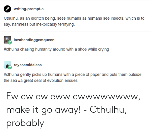 Cthulhu: writing-prompt-s  Cthulhu, as an eldritch being, sees humans as humans see insects; which is to  say, harmless but inexplicably terrifying.  lavabendinggemqueen  #cthuhu chasing humanity around with a shoe while crying  reyssamidalass  #ct  thulhu gently picks up humans with a piece of paper and puts them outside  the sea #a great deal of evolution ensues Ew ew ew eww ewwwwwwww, make it go away! - Cthulhu, probably