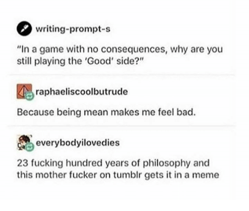 "Bad, Fucking, and Meme: writing-prompt-s  ""In a game with no consequences, why are you  still playing the 'Good' side?""  raphaeliscoolbutrude  Because being mean makes me feel bad.  everybodyilovedies  23 fucking hundred years of philosophy and  this mother fucker on tumblr gets it in a meme"