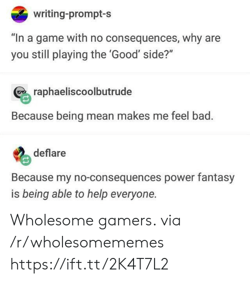 """Being Mean: writing-prompt-s  """"In a game with no consequences, why are  you still playing the 'Good' side?""""  raphaeliscoolbutrude  Because being mean makes me feel bad.  deflare  Because my no-consequences power fantasy  is being able to help everyone. Wholesome gamers. via /r/wholesomememes https://ift.tt/2K4T7L2"""