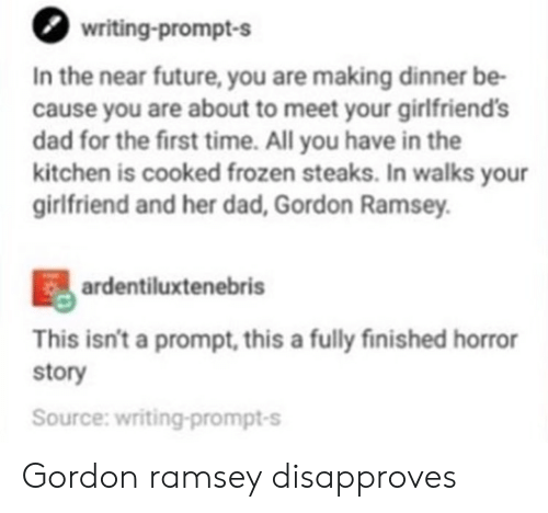 gordon ramsey: writing-prompt-s  In the near future, you are making dinner be-  cause you are about to meet your girlfriends  dad for the first time. All you have in the  kitchen is cooked frozen steaks. In walks your  girlfriend and her dad, Gordon Ramsey  ardentiluxtenebris  This isn't a prompt, this a fully finished horror  story  Source: writing-prompt-s Gordon ramsey disapproves