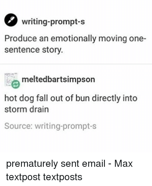 Fall, Memes, and Email: writing-prompt-s  Produce an emotionally moving one-  sentence story  meltedbartsimpson  hot dog fall out of bun directly into  storm drain  Source: writing-prompt-s prematurely sent email - Max textpost textposts