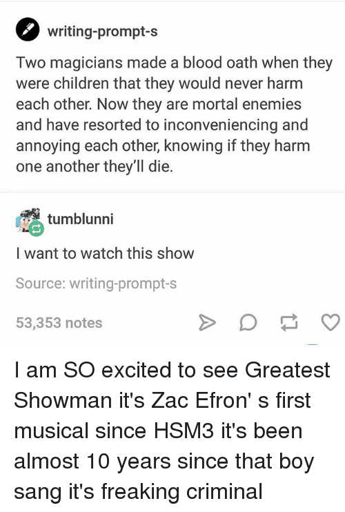 Children, Memes, and Zac Efron: writing-prompt-s  Two magicians made a blood oath when they  were children that they would never harm  each other. Now they are mortal enemies  and have resorted to inconveniencing and  annoying each other, knowing if they harm  one another they'll die.  (徇  I want to watch this show  Source: writing-prompt-s  53,353 notes  tumblunni I am SO excited to see Greatest Showman it's Zac Efron' s first musical since HSM3 it's been almost 10 years since that boy sang it's freaking criminal