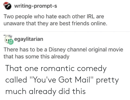 "You've Got Mail: writing-prompt-s  Two people who hate each other IRL are  unaware that they are best friends online.  egaylitarian  There has to be a Disney channel original movie  that has some this already That one romantic comedy called ""You've Got Mail"" pretty much already did this"