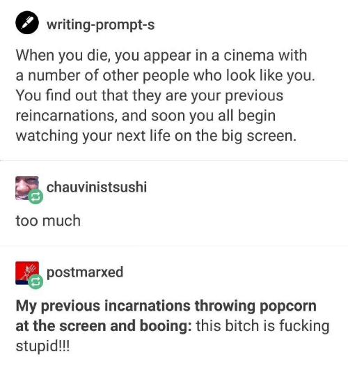 Bitch, Fucking, and Life: writing-prompt-s  When you die, you appear in a cinema with  a number of other people who look like you.  You find out that they are your previous  reincarnations, and soon you all begin  watching your next life on the big screen.  chauvinistsushi  too much  postmarxed  My previous incarnations throwing popcorn  at the screen and booing: this bitch is fucking  stupid!!!