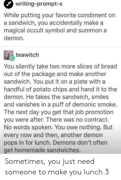 puff: writing-prompt-s  While putting your favorite condiment on  a sandwich, you accidentally make a  magical occult symbol and summon a  demon  teawitch  You silently take two more slices of bread  out of the package and make another  sandwich. You put it on a plate with a  handful of potato chips and hand it to thee  demon. He takes the sandwich, smiles  and vanishes in a puff of demonic smoke.  The next day you get that job promotion  you were after. There was no contract.  No words spoken. You owe nothing. But  every now and then, another demon  pops in for lunch. Demons don't often  get homemade sandwiches. Sometimes, you just need someone to make you lunch 3
