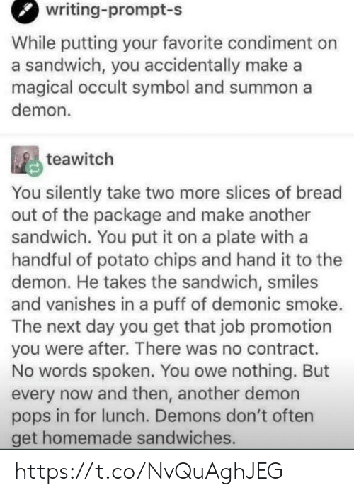 promotion: writing-prompt-s  While putting your favorite condiment on  a sandwich, you accidentally make a  magical occult symbol and summon a  demon  teawitch  You silently take two more slices of bread  out of the package and make another  sandwich. You put it on a plate with a  handful of potato chips and hand it to the  demon. He takes the sandwich, smiles  and vanishes in a puff of demonic smoke.  The next day you get that job promotion  you were after. There was no contract.  No words spoken. You owe nothing. But  every now and then, another demon  pops in for lunch. Demons don't often  get homemade sandwiches. https://t.co/NvQuAghJEG