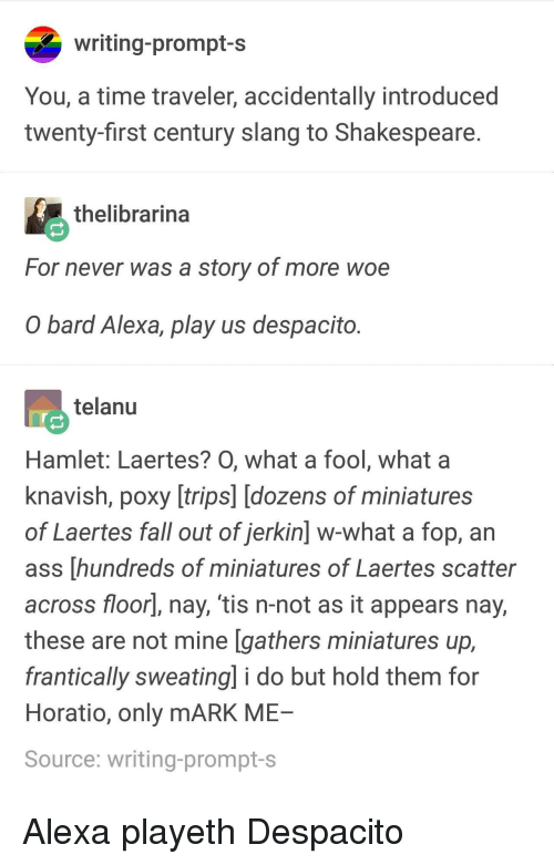 W What: writing-prompt-s  You, a time traveler, accidentally introduced  twenty-first century slang to Shakespeare  thelibrarina  For never was a story of more woe  O bard Alexa, play us despacito  telanu  Hamlet: Laertes? O, what a fool, what a  knavish, poxy [trips] [dozens of miniatures  of Laertes fall out of jerkin] w-what a fop, an  ass [hundreds of miniatures of Laertes scatter  across floorl, nay, 'tis n-not as it appears nay,  these are not mine [gathers miniatures up,  frantically sweating] i do but hold them for  Horatio, only mARK ME  Source: writing-prompt-s Alexa playeth Despacito