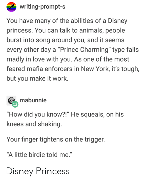 """birdie: writing-prompt-s  You have many of the abilities of a Disney  princess. You can talk to animals, people  burst into song around you, and it seems  every other day a """"Prince Charming"""" type falls  madly in love with you. As one of the most  feared mafia enforcers in New York, it's tough,  but you make it work.  mabunnie  """"How did you know?!"""" He squeals, on his  knees and shaking  Your finger tightens on the trigger  """"A little birdie told me."""" Disney Princess"""