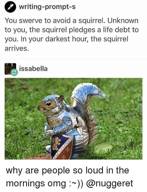 Life, Memes, and Omg: writing-prompt-s  You swerve to avoid a squirrel. Unknown  to you, the squirrel pledges a life debt to  you. In your darkest hour, the squirrel  arrives.  issabella why are people so loud in the mornings omg :~)) @nuggeret