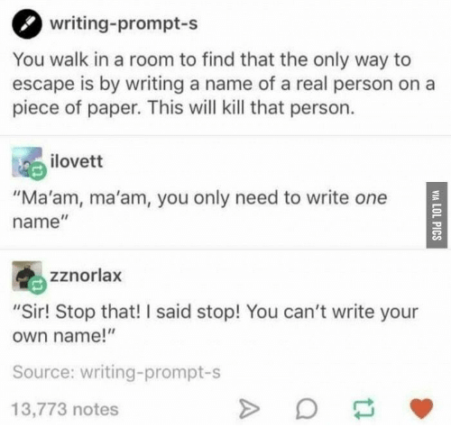 "A Real Person, Paper, and Source: writing-prompt-s  You walk in a room to find that the only way to  escape is by writing a name of a real person on a  piece of paper. This will kill that person.  ilovett  ""Ma'am, ma'am, you only need to write one  name""  zznorlax  ""Sir! Stop that! I said stop! You can't write your  own name!""  Source: writing-prompt-s  13,773 notes"