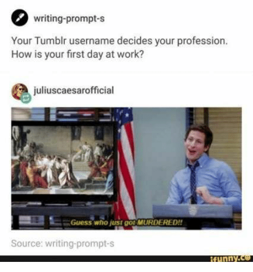 Guess Who: writing-prompt-s  Your Tumblr username decides your profession.  How is your first day at work?  juliuscaesarofficial  Guess who just go MURDERED!!  Source: writing-prompt-s  ifunny.co