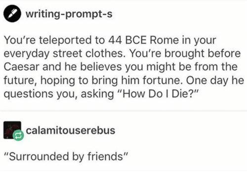 """caesar: writing-prompt-s  You're teleported to 44 BCE Rome in your  everyday street clothes. You're brought before  Caesar and he believes you might be from the  future, hoping to bring him fortune. One day he  questions you, asking """"How Do I Die?""""  calamitouserebus  """"Surrounded by friends"""""""