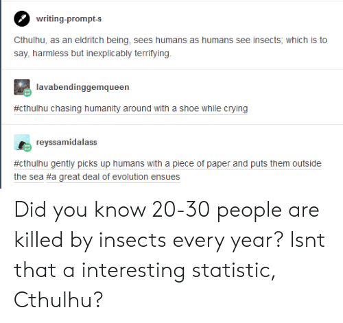 Cthulhu: writing-prompts  say, harmless but inexplicably terrifying  lavabendinggemqueer  #cthulhu chasing humanity around with a shoe while crying  reyssamidalass  #cthuhu gently picks up humans with a piece of paper and puts them outside  the sea #a great deal of evolution ensues Did you know 20-30 people are killed by insects every year? Isnt that a interesting statistic, Cthulhu?